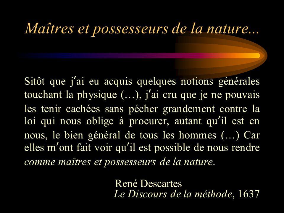 Maîtres et possesseurs de la nature... Sitôt que j'ai eu acquis quelques notions générales touchant la physique (…), j'ai cru que je ne pouvais les te