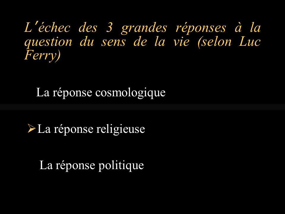 L'échec des 3 grandes réponses à la question du sens de la vie (selon Luc Ferry) La réponse cosmologique  La réponse religieuse La réponse politique