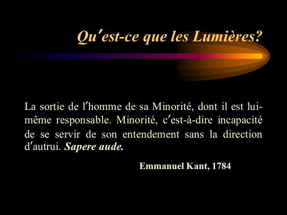 Qu'est-ce que les Lumières? La sortie de l'homme de sa Minorité, dont il est lui- même responsable. Minorité, c'est-à-dire incapacité de se servir de