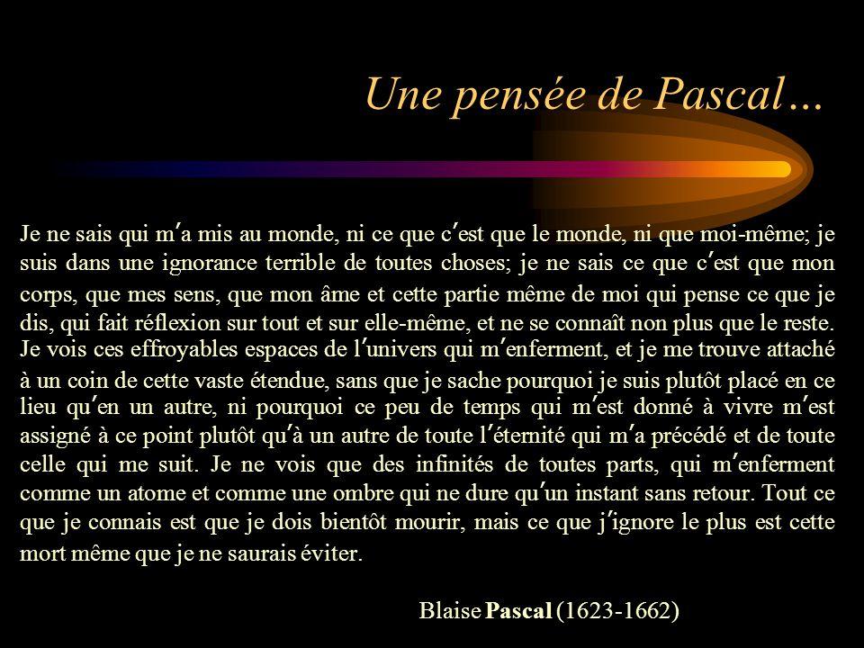 Une pensée de Pascal… Je ne sais qui m'a mis au monde, ni ce que c'est que le monde, ni que moi-même; je suis dans une ignorance terrible de toutes ch