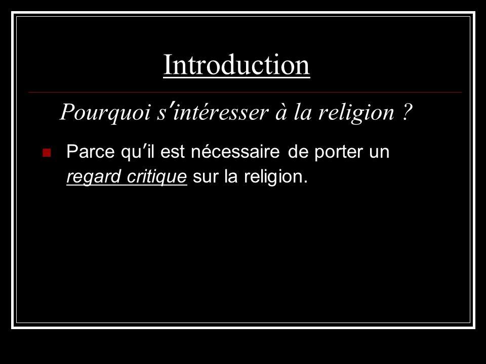 Introduction Pourquoi s'intéresser à la religion ? Parce qu'il est nécessaire de porter un regard critique sur la religion.