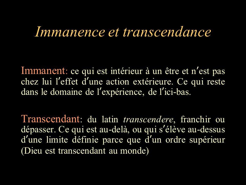 Immanence et transcendance Immanent : ce qui est intérieur à un être et n'est pas chez lui l'effet d'une action extérieure. Ce qui reste dans le domai