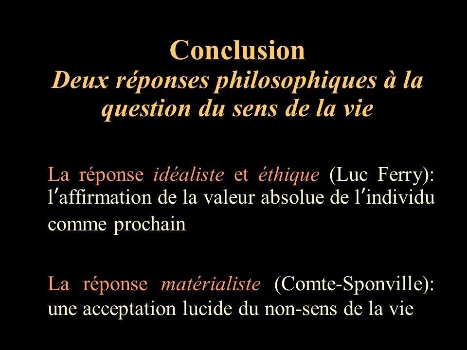 Conclusion Deux réponses philosophiques à la question du sens de la vie La réponse idéaliste et éthique (Luc Ferry): l'affirmation de la valeur absolu