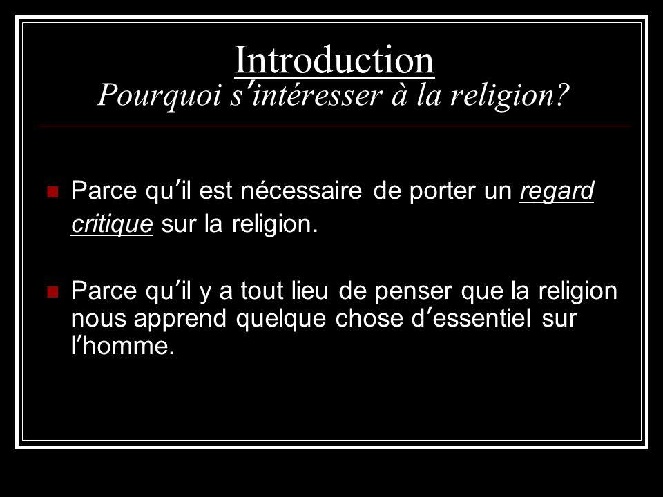 Introduction Pourquoi s'intéresser à la religion? Parce qu'il est nécessaire de porter un regard critique sur la religion. Parce qu'il y a tout lieu d