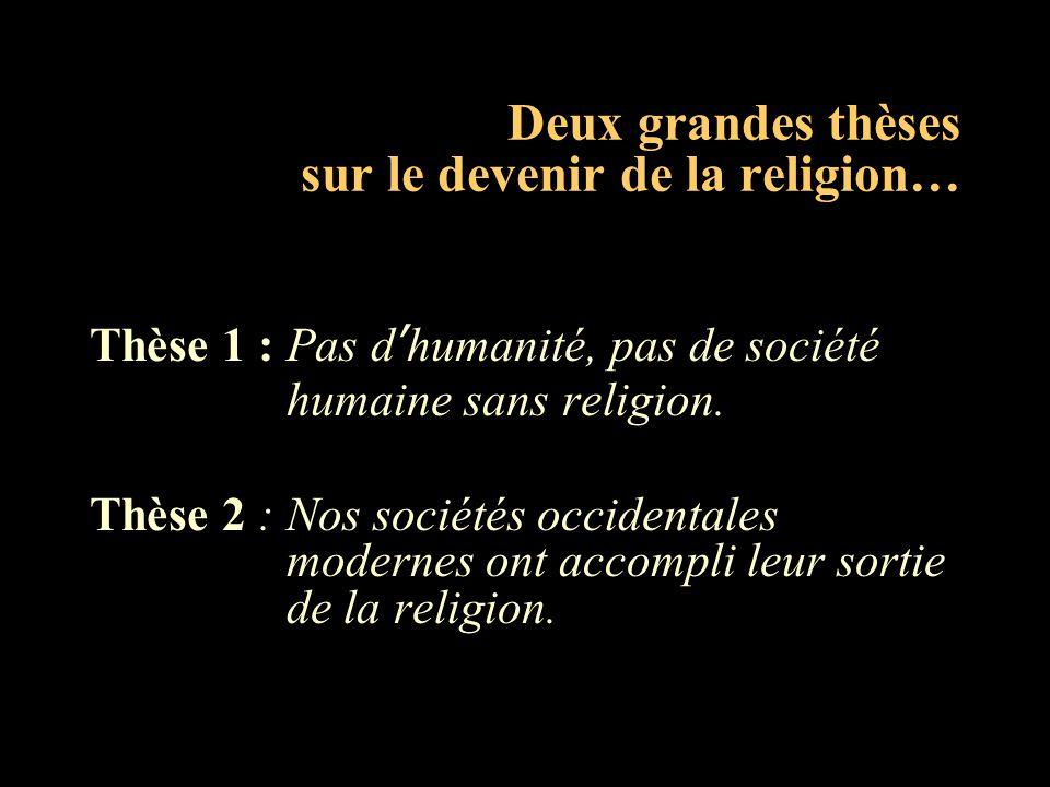 Deux grandes thèses sur le devenir de la religion… Thèse 1 : Pas d'humanité, pas de société humaine sans religion. Thèse 2 : Nos sociétés occidentales
