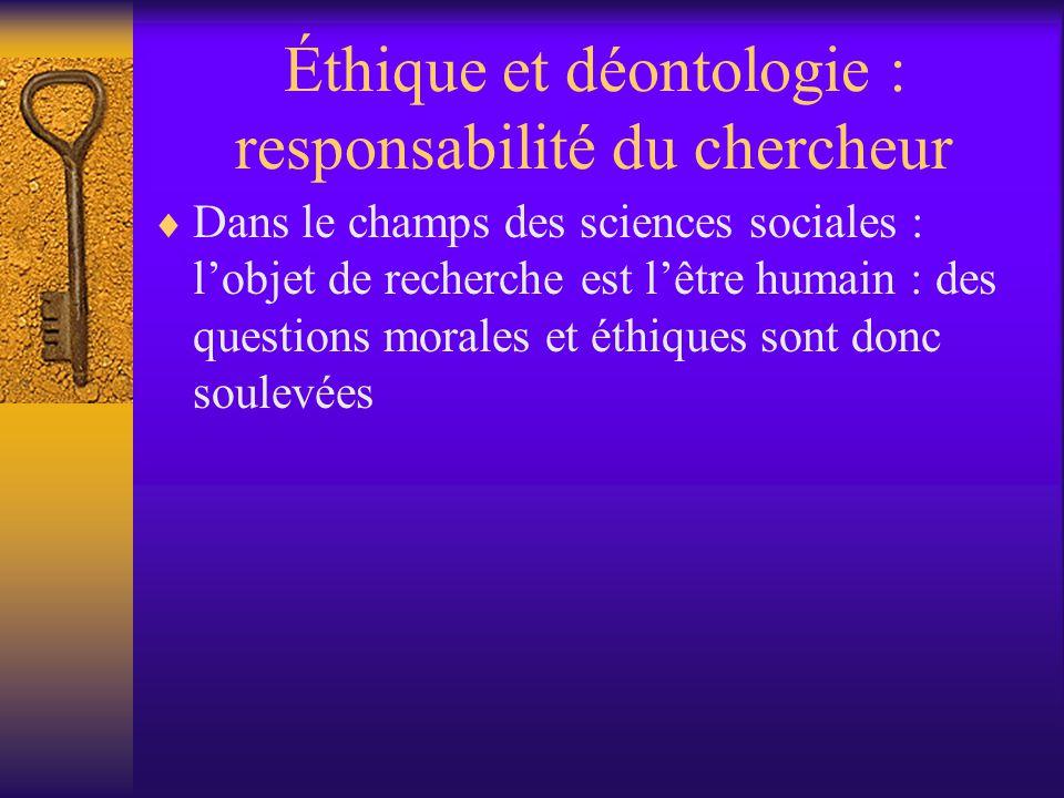 Éthique et déontologie : responsabilité du chercheur  Dans le champs des sciences sociales : l'objet de recherche est l'être humain : des questions morales et éthiques sont donc soulevées