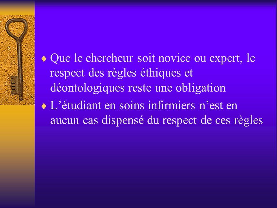  Que le chercheur soit novice ou expert, le respect des règles éthiques et déontologiques reste une obligation  L'étudiant en soins infirmiers n'est en aucun cas dispensé du respect de ces règles