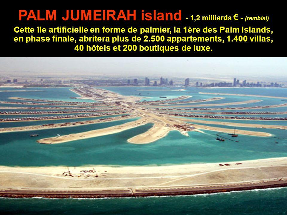 PALM JUMEIRAH island - 1,2 milliards € - (remblai) Cette île artificielle en forme de palmier, la 1ère des Palm Islands, en phase finale, abritera plus de 2.500 appartements, 1.400 villas, 40 hôtels et 200 boutiques de luxe.