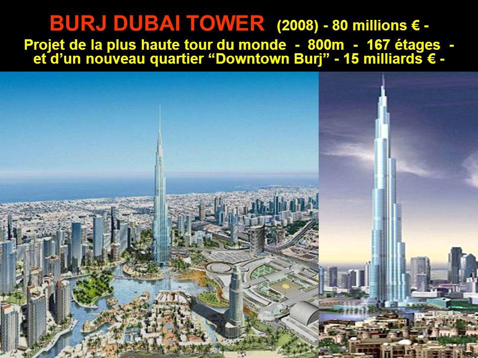 BURJ DUBAI TOWER (2008) - 80 millions € - Projet de la plus haute tour du monde - 800m - 167 étages - et d'un nouveau quartier Downtown Burj - 15 milliards € -