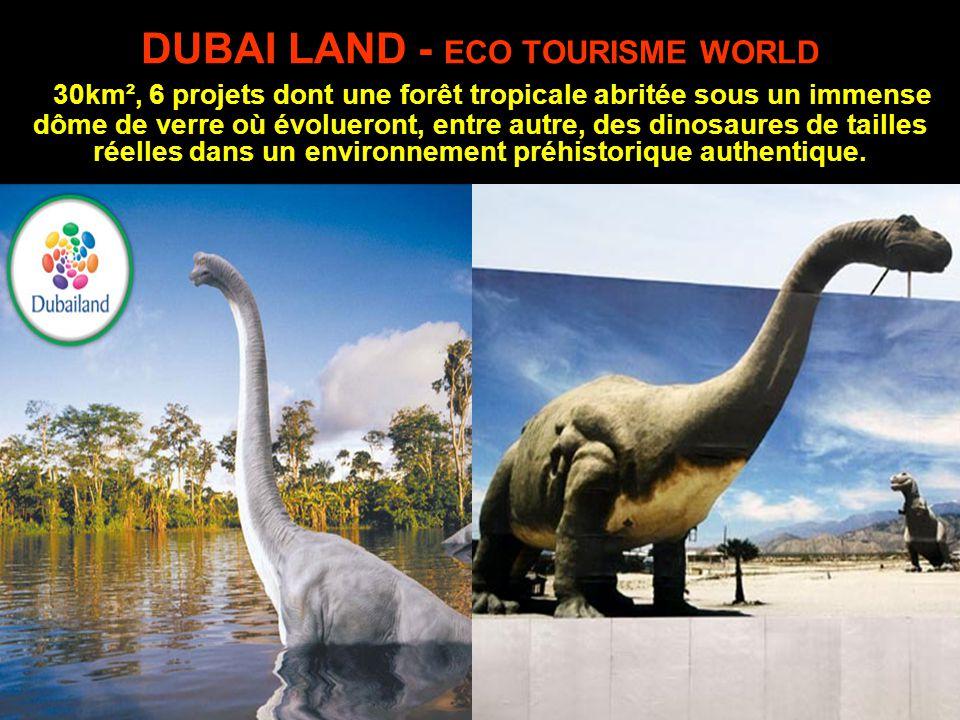 DUBAI LAND - ECO TOURISME WORLD 30km², 6 projets dont une forêt tropicale abritée sous un immense dôme de verre où évolueront, entre autre, des dinosaures de tailles réelles dans un environnement préhistorique authentique.