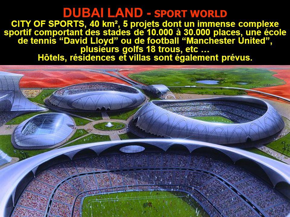 DUBAI LAND - SPORT WORLD CITY OF SPORTS, 40 km², 5 projets dont un immense complexe sportif comportant des stades de 10.000 à 30.000 places, une école de tennis David Lloyd ou de football Manchester United , plusieurs golfs 18 trous, etc … Hôtels, résidences et villas sont également prévus.