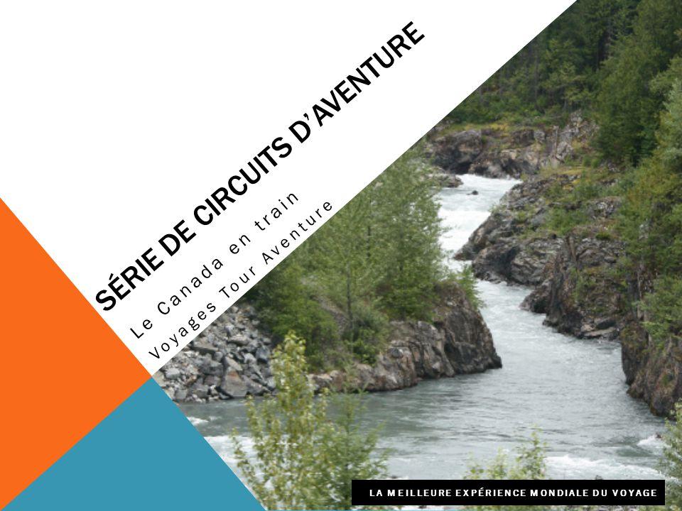 SÉRIE DE CIRCUITS D'AVENTURE Le Canada en train Voyages Tour Aventure LA MEILLEURE EXPÉRIENCE MONDIALE DU VOYAGE