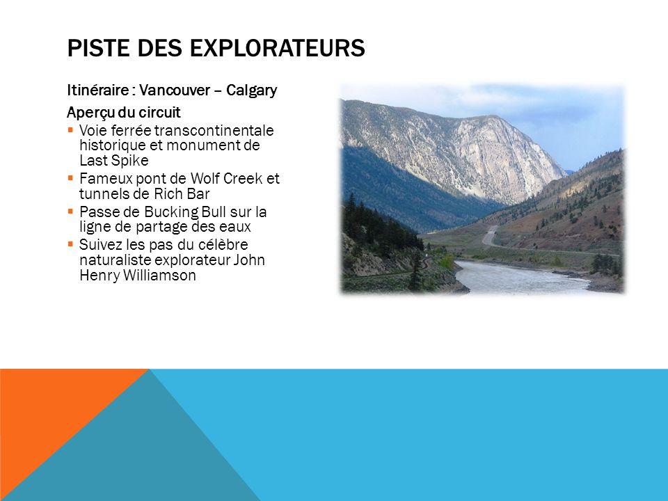 Itinéraire : Vancouver – Calgary Aperçu du circuit  Voie ferrée transcontinentale historique et monument de Last Spike  Fameux pont de Wolf Creek et tunnels de Rich Bar  Passe de Bucking Bull sur la ligne de partage des eaux  Suivez les pas du célèbre naturaliste explorateur John Henry Williamson PISTE DES EXPLORATEURS