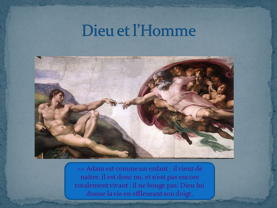 => Adam est comme un enfant : il vient de naître, il est donc nu, et n'est pas encore totalement vivant : il ne bouge pas. Dieu lui donne la vie en ef