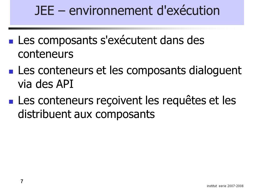 7 institut eerie 2007-2008 JEE – environnement d exécution Les composants s exécutent dans des conteneurs Les conteneurs et les composants dialoguent via des API Les conteneurs reçoivent les requêtes et les distribuent aux composants