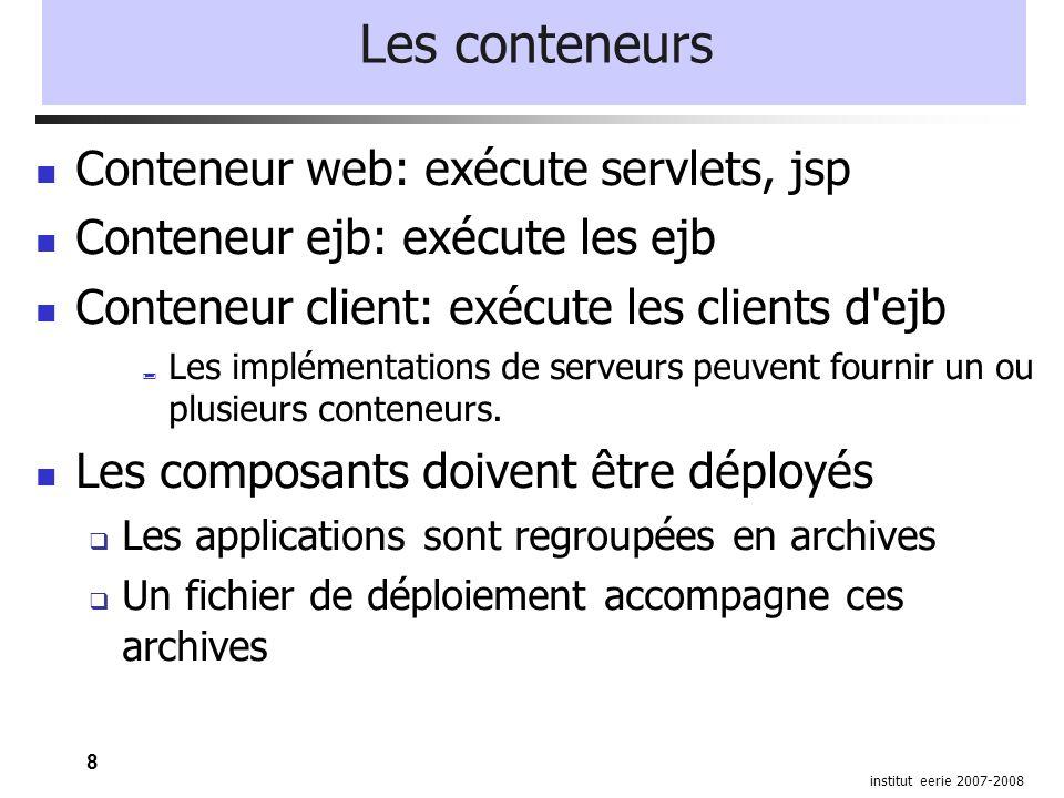 8 institut eerie 2007-2008 Les conteneurs Conteneur web: exécute servlets, jsp Conteneur ejb: exécute les ejb Conteneur client: exécute les clients d ejb  Les implémentations de serveurs peuvent fournir un ou plusieurs conteneurs.