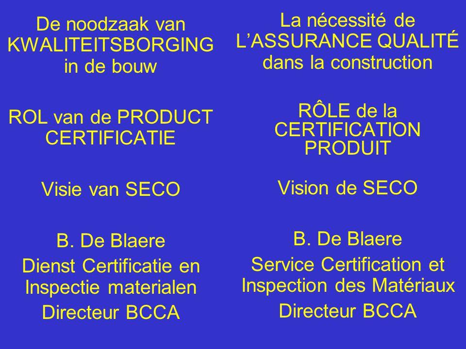 De noodzaak van KWALITEITSBORGING in de bouw ROL van de PRODUCT CERTIFICATIE Visie van SECO B. De Blaere Dienst Certificatie en Inspectie materialen D