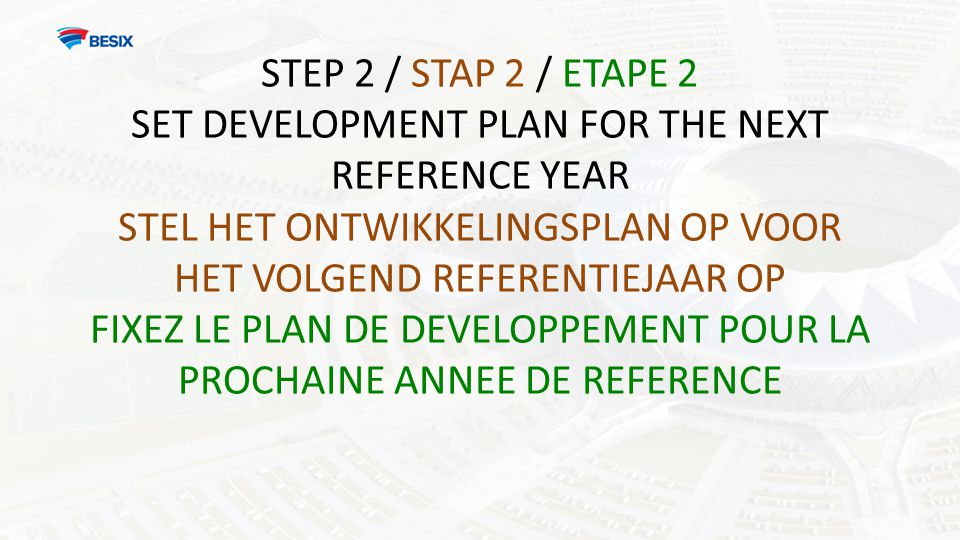 STEP 2 / STAP 2 / ETAPE 2 SET DEVELOPMENT PLAN FOR THE NEXT REFERENCE YEAR STEL HET ONTWIKKELINGSPLAN OP VOOR HET VOLGEND REFERENTIEJAAR OP FIXEZ LE PLAN DE DEVELOPPEMENT POUR LA PROCHAINE ANNEE DE REFERENCE