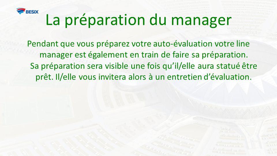 La préparation du manager Pendant que vous préparez votre auto-évaluation votre line manager est également en train de faire sa préparation.