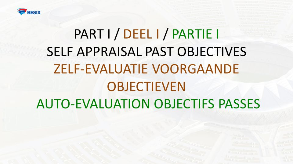 PART I / DEEL I / PARTIE I SELF APPRAISAL PAST OBJECTIVES ZELF-EVALUATIE VOORGAANDE OBJECTIEVEN AUTO-EVALUATION OBJECTIFS PASSES