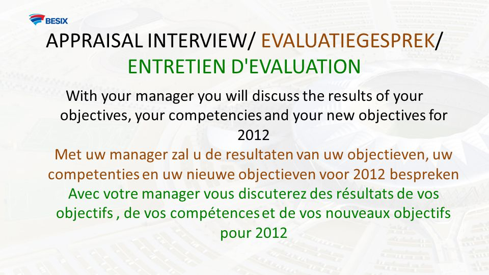 APPRAISAL INTERVIEW/ EVALUATIEGESPREK/ ENTRETIEN D EVALUATION With your manager you will discuss the results of your objectives, your competencies and your new objectives for 2012 Met uw manager zal u de resultaten van uw objectieven, uw competenties en uw nieuwe objectieven voor 2012 bespreken Avec votre manager vous discuterez des résultats de vos objectifs, de vos compétences et de vos nouveaux objectifs pour 2012