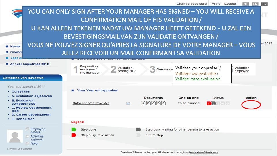 Validate your appraisal / Valideer uw evaluatie / Validez votre évaluation YOU CAN ONLY SIGN AFTER YOUR MANAGER HAS SIGNED – YOU WILL RECEIVE A CONFIRMATION MAIL OF HIS VALIDATION / U KAN ALLEEN TEKENEN NADAT UW MANAGER HEEFT GETEKEND - U ZAL EEN BEVESTIGINGSMAIL VAN ZIJN VALIDATIE ONTVANGEN / VOUS NE POUVEZ SIGNER QU'APRES LA SIGNATURE DE VOTRE MANAGER – VOUS ALLEZ RECEVOIR UN MAIL CONFIRMANT SA VALIDATION