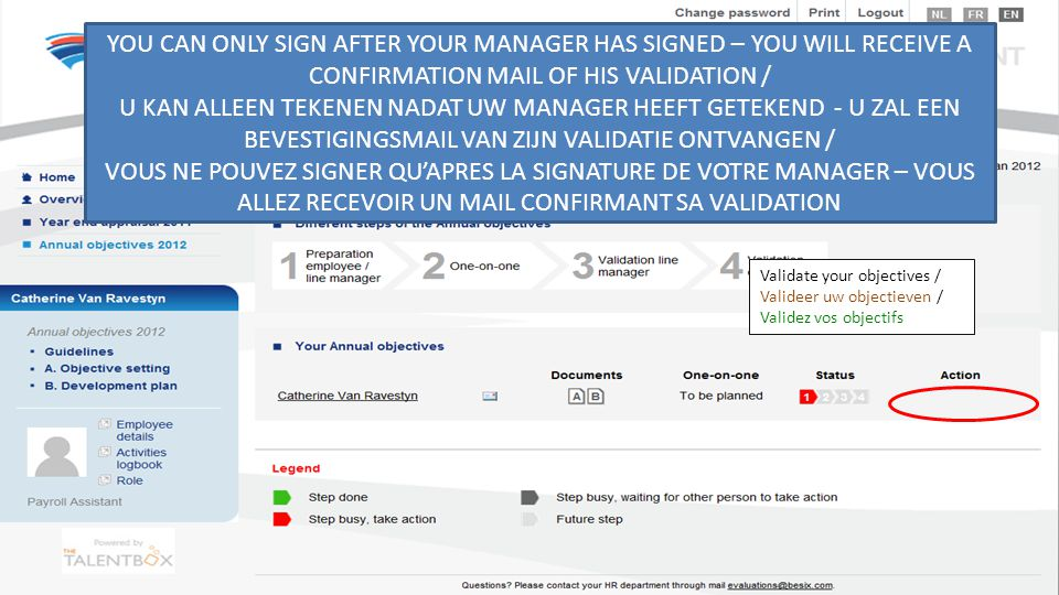 Validate your objectives / Valideer uw objectieven / Validez vos objectifs YOU CAN ONLY SIGN AFTER YOUR MANAGER HAS SIGNED – YOU WILL RECEIVE A CONFIRMATION MAIL OF HIS VALIDATION / U KAN ALLEEN TEKENEN NADAT UW MANAGER HEEFT GETEKEND - U ZAL EEN BEVESTIGINGSMAIL VAN ZIJN VALIDATIE ONTVANGEN / VOUS NE POUVEZ SIGNER QU'APRES LA SIGNATURE DE VOTRE MANAGER – VOUS ALLEZ RECEVOIR UN MAIL CONFIRMANT SA VALIDATION
