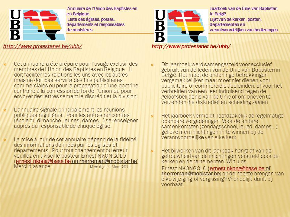 Annuaire de l'Union des Baptistes en en Belgique Liste des églises, postes, départements et responsables de ministères http://www.protestanet.be/ubb/  Cet annuaire a été préparé pour l'usage exclusif des membres de l'Union des Baptistes en Belgique.