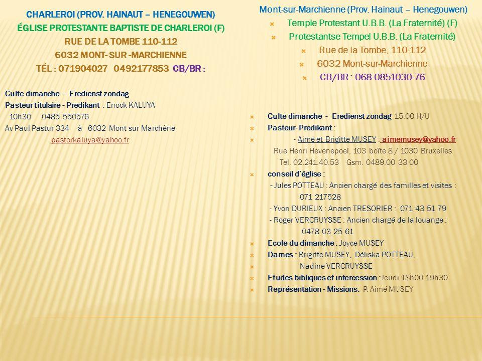DENDERLEEUW (VLAAMS BRABANT – BRABANT FLAMAND) EGLISE PROTESTANTE BAPTISTE « LA PAROLE DE VIE » BERKENLAAN 1/ 9470 DENDERLEEUW N.B.: ENTENTE ADMINISTRATIVE/ADMINISTRATIEVE OVEREENKOMST/ADMINSITRATIVE AGREEMENT FERRIÈRES ÉGLISE PROTESTANTE BAPTISTE DE FERRIÈRES « AGAPE » BAPTISTEN KERK VAN FERRIÈRES (F) RUE LE TROU, 20A / 4190 FERRIÈRES TÉL : 086/40 06 36 POSTE  Culte dimanche - Eredienst zondag 10.30 H/U  Pasteur - Predikant : Jean HENRIQUES Lichtenhoekstraat, 48/ 9470 Denderleeuw Tel.
