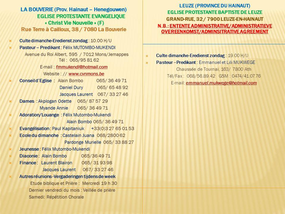 LEUZE (PROVINCE DU HAINAUT) EGLISE PROTESTANTE BAPTISTE DE LEUZE GRAND-RUE, 32 / 7900 LEUZE-EN-HAINAUT N.B.: ENTENTE ADMINISTRATIVE/ADMINISTRATIEVE OVEREENKOMST/ADMINSITRATIVE AGREEMENT  Culte dimanche-Eredienst zondag : 19.00 H/U  Pasteur –Predikant : Emmanuel et Lili MUKWEGE Chaussée de Tournai, 163/ 7800 Ath Tél/Fax : 068/56.89.42 GSM : 0474/41.07.76 E-mail: emmanuel.mukwege@hotmail.comemmanuel.mukwege@hotmail.com LA BOUVERIE (Prov.