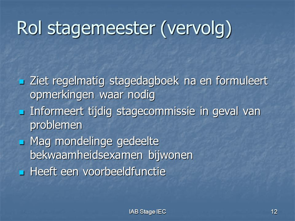 IAB Stage IEC12 Rol stagemeester (vervolg)  Ziet regelmatig stagedagboek na en formuleert opmerkingen waar nodig  Informeert tijdig stagecommissie i
