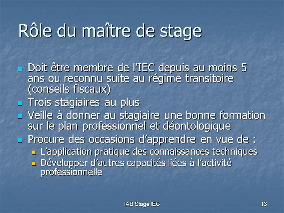 IAB Stage IEC13 Rôle du maître de stage  Doit être membre de l'IEC depuis au moins 5 ans ou reconnu suite au régime transitoire (conseils fiscaux) 