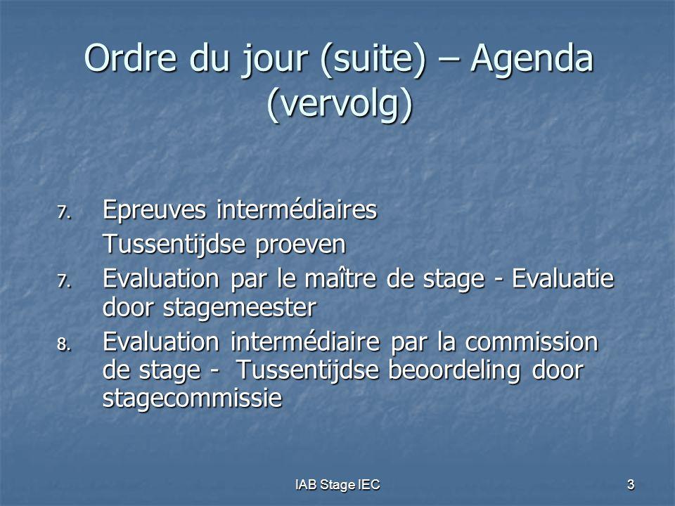 IAB Stage IEC3 Ordre du jour (suite) – Agenda (vervolg) 7. Epreuves intermédiaires Tussentijdse proeven 7. Evaluation par le maître de stage - Evaluat