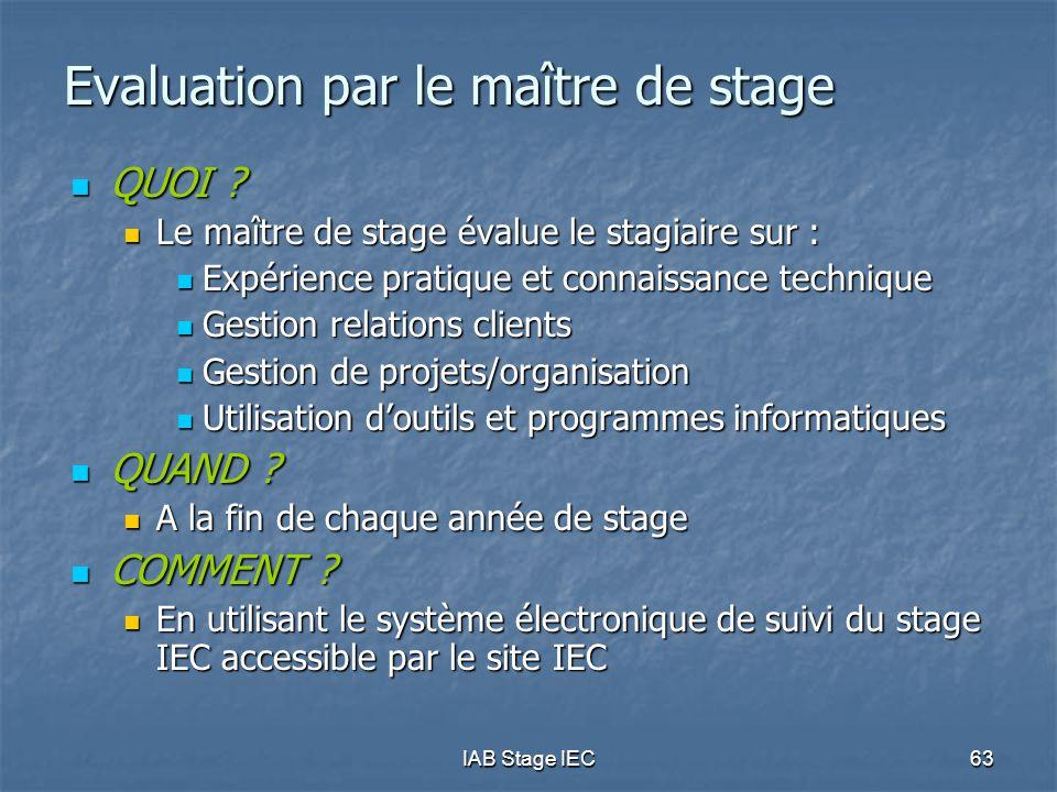 IAB Stage IEC63 Evaluation par le maître de stage  QUOI ?  Le maître de stage évalue le stagiaire sur :  Expérience pratique et connaissance techni