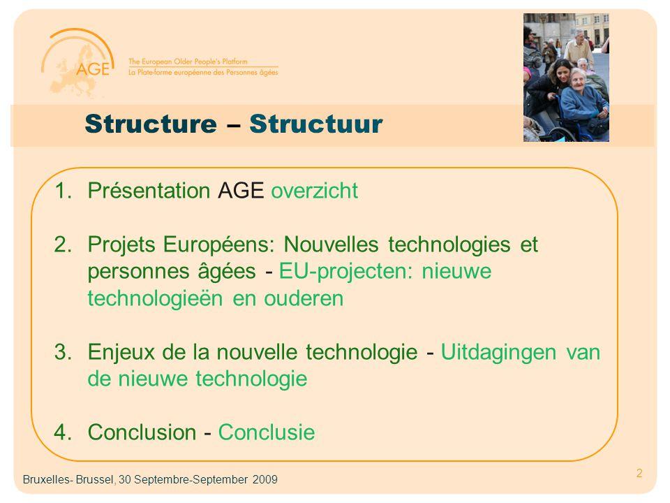 Structure – Structuur 2 1.Présentation AGE overzicht 2.Projets Européens: Nouvelles technologies et personnes âgées - EU-projecten: nieuwe technologieën en ouderen 3.Enjeux de la nouvelle technologie - Uitdagingen van de nieuwe technologie 4.Conclusion - Conclusie Bruxelles- Brussel, 30 Septembre-September 2009