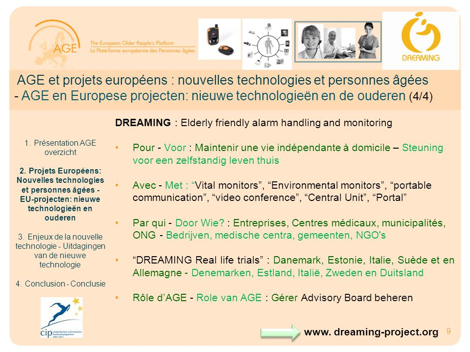9 DREAMING : Elderly friendly alarm handling and monitoring •Pour - Voor : Maintenir une vie indépendante à domicile – Steuning voor een zelfstandig leven thuis •Avec - Met : Vital monitors , Environmental monitors , portable communication , video conference , Central Unit , Portal •Par qui - Door Wie.