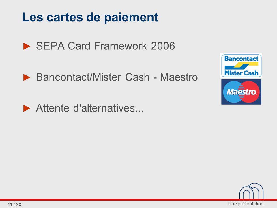 Une présentation 11 / xx Les cartes de paiement ► SEPA Card Framework 2006 ► Bancontact/Mister Cash - Maestro ► Attente d alternatives...
