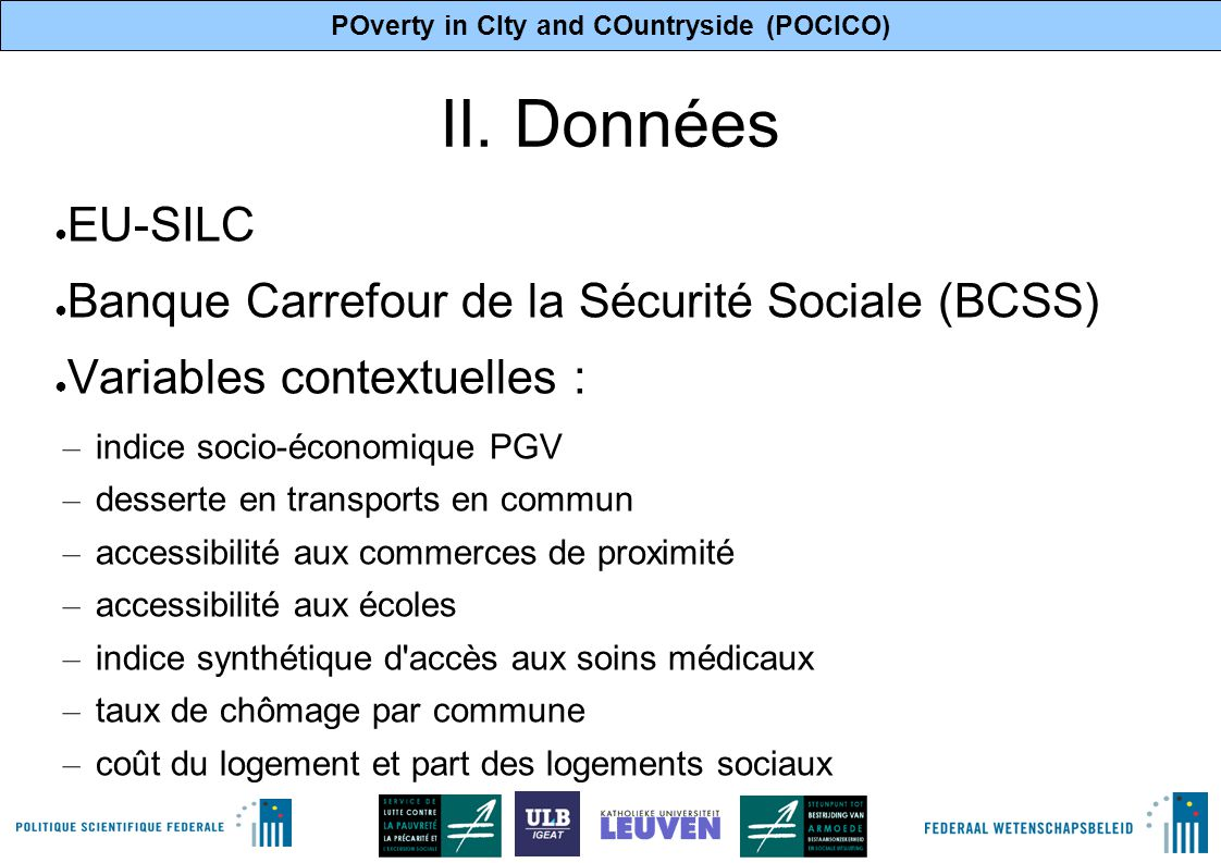 POverty in CIty and COuntryside (POCICO) 3 II. Données ● EU-SILC ● Banque Carrefour de la Sécurité Sociale (BCSS) ● Variables contextuelles : – indice