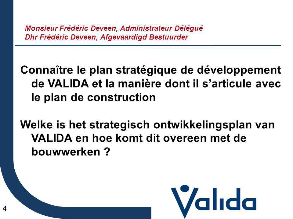4 Connaître le plan stratégique de développement de VALIDA et la manière dont il s'articule avec le plan de construction Welke is het strategisch ontwikkelingsplan van VALIDA en hoe komt dit overeen met de bouwwerken .