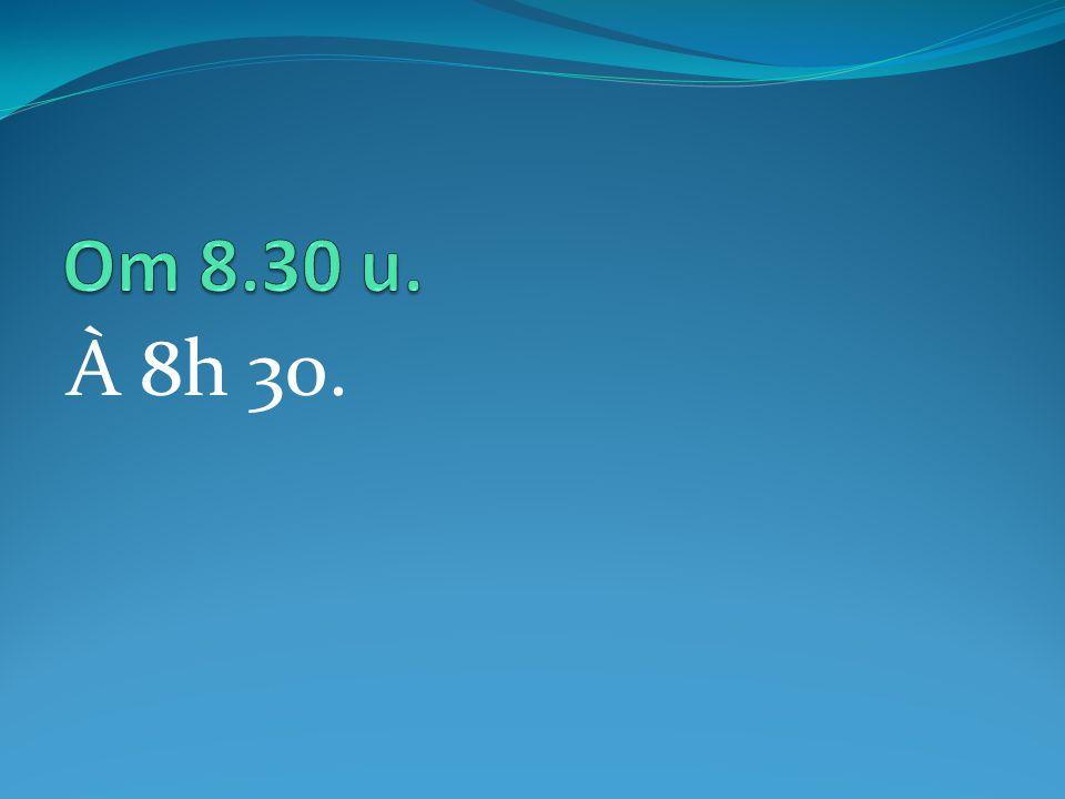 À 8h 30.