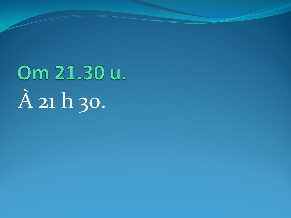 À 21 h 30.