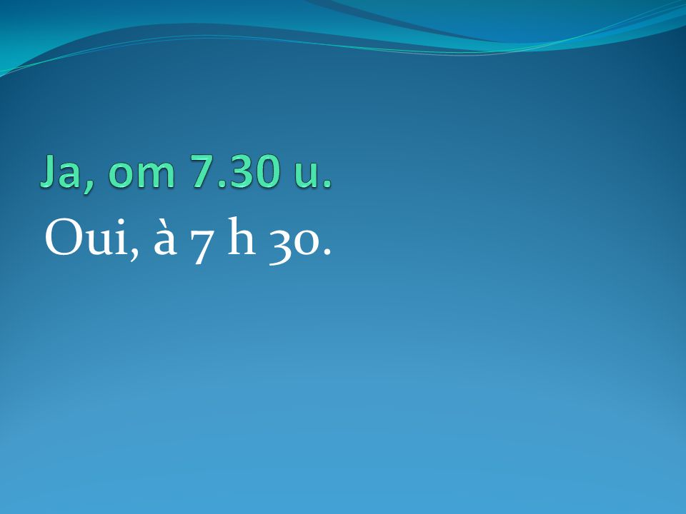 Oui, à 7 h 30.