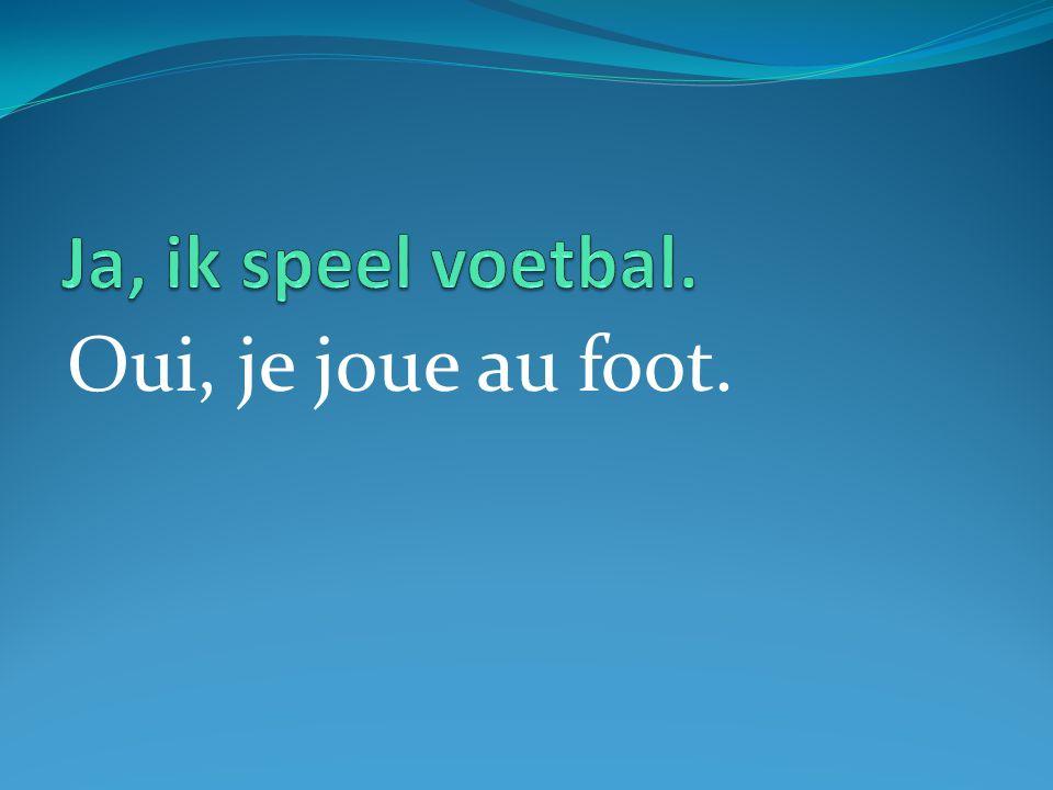 Oui, je joue au foot.