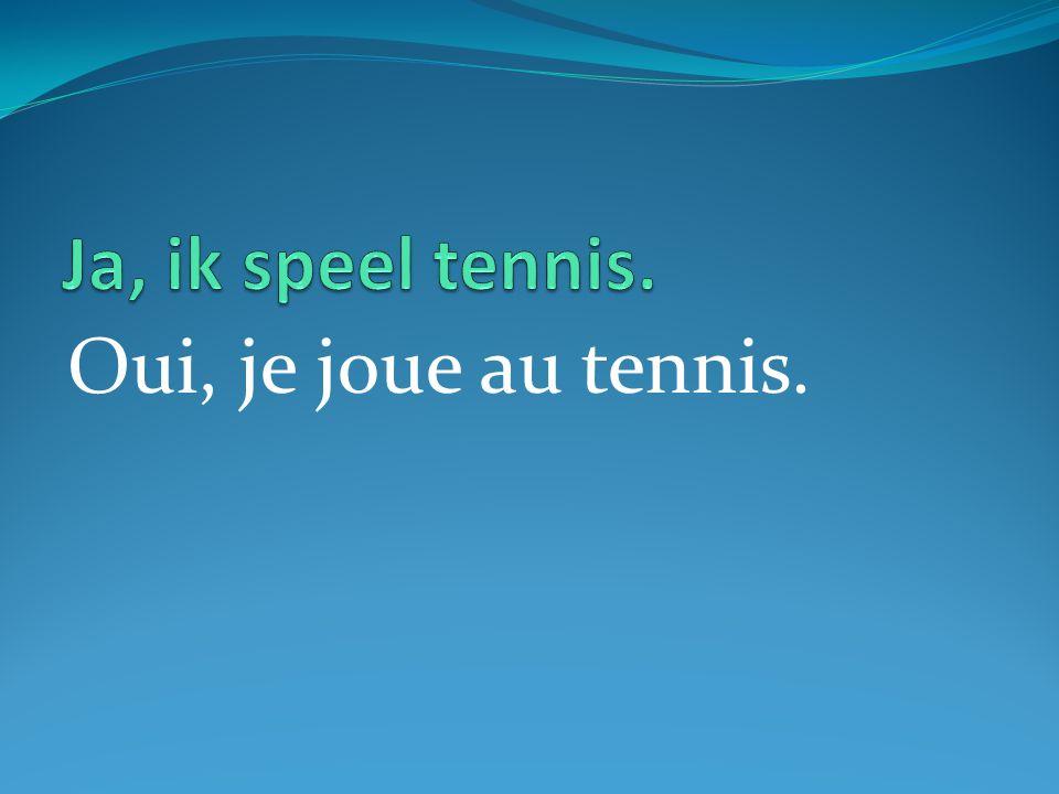 Oui, je joue au tennis.