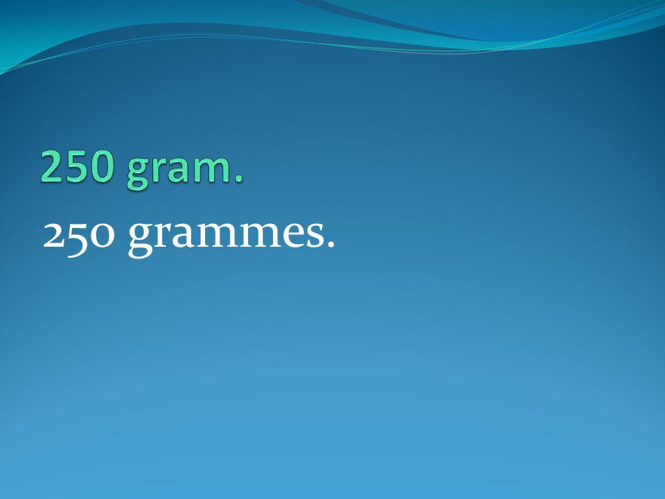 250 grammes.