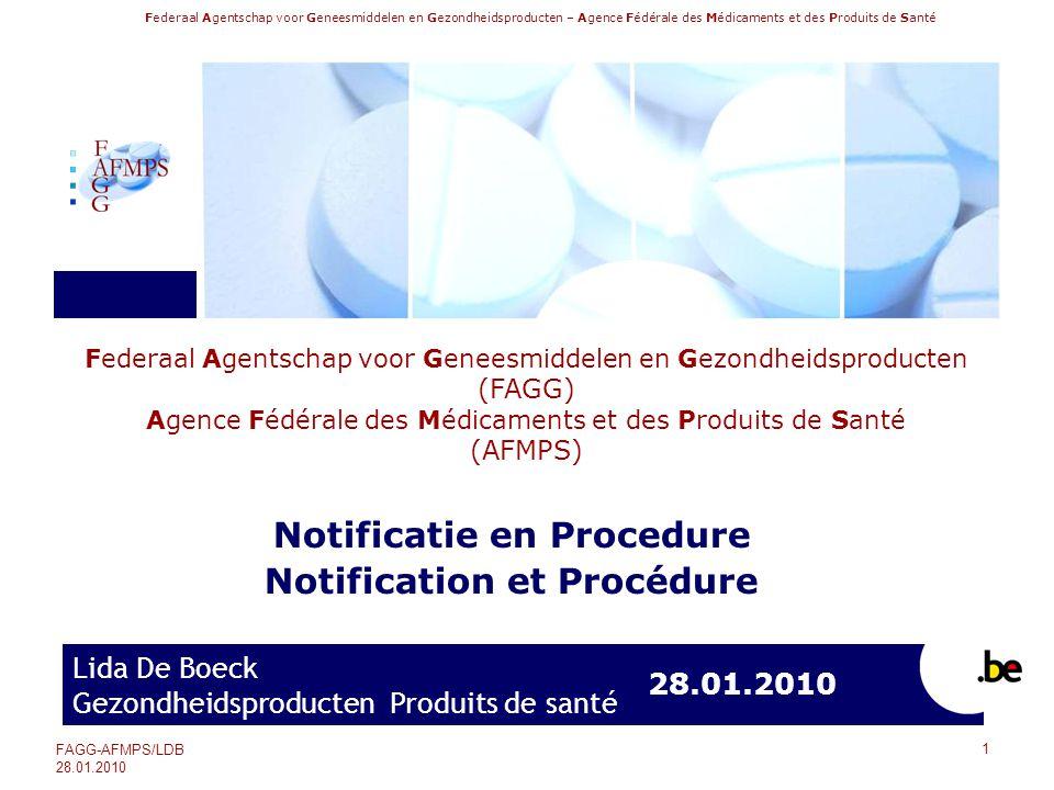 Federaal Agentschap voor Geneesmiddelen en Gezondheidsproducten – Agence Fédérale des Médicaments et des Produits de Santé FAGG-AFMPS/LDB 28.01.2010 32 Notificatie en Procedure Notification et Procédure Punt E: Identificatie van het medisch hulpmiddel De categorie van het medisch hulpmiddel komt overeen met de categorieën vastgelegd in de nomenclatuur van de medische hulpmiddelen.
