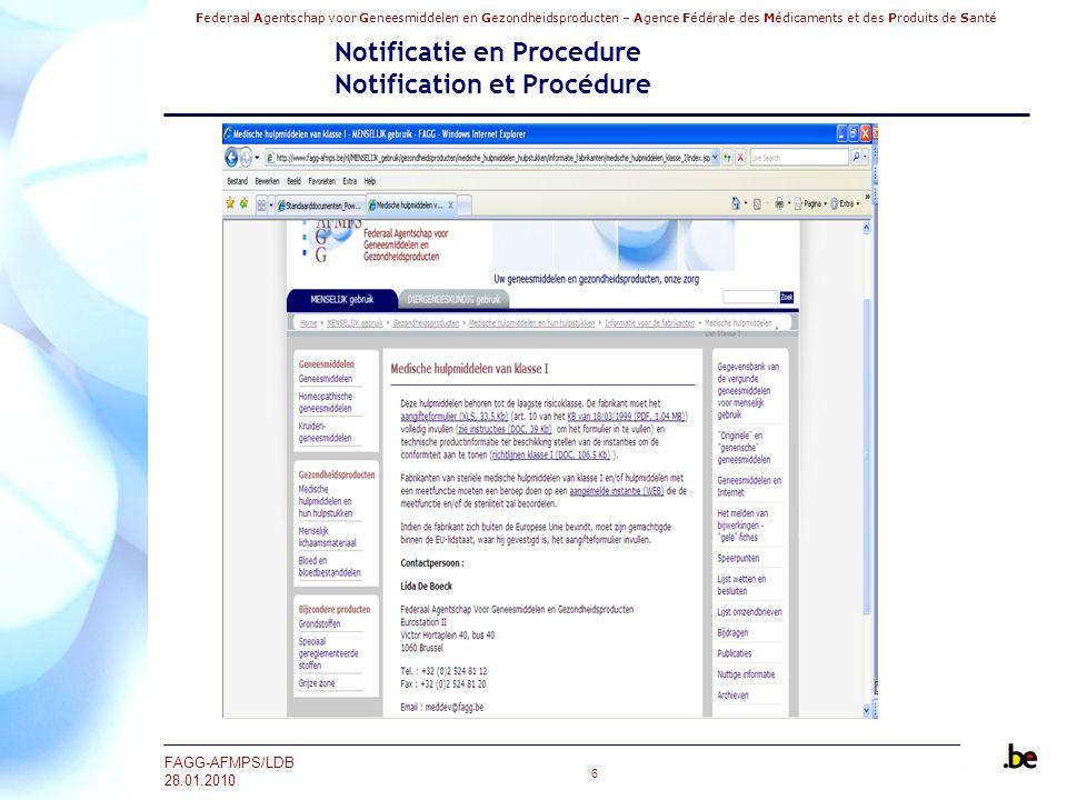 Federaal Agentschap voor Geneesmiddelen en Gezondheidsproducten – Agence Fédérale des Médicaments et des Produits de Santé FAGG-AFMPS/LDB 28.01.2010 27 Notificatie en Procedure Notification et Procédure Point E: Identification du dispositif concerné Le code et le terme générique doivent être choisis dans le système de Global Medical Device Nomenclature (GMDN) disponible via le site internet : http://www.gmdnagency.com/ http://www.gmdnagency.com/ Si vous n'êtes pas en possession de ce code ou du terme générique, veuillez donner une brève description du dispositif dans une de nos langues nationales et en anglais.