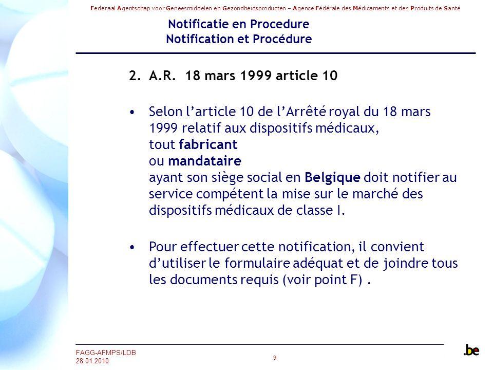 Federaal Agentschap voor Geneesmiddelen en Gezondheidsproducten – Agence Fédérale des Médicaments et des Produits de Santé FAGG-AFMPS/LDB 28.01.2010 40 Notificatie en Procedure Notification et Procédure Punt F Informatie te zenden samen met dit formulier Voor medische hulpmiddelen die in steriele toestand in de handel worden gebracht en medische hulpmiddelen van klasse I die een meetfunctie hebben, moet de fabrikant, naast de bepalingen van bijlage VII van het KB van 18/03/1999, ook één van de procedures bepaald in bijlage IV, V of VI volgen.