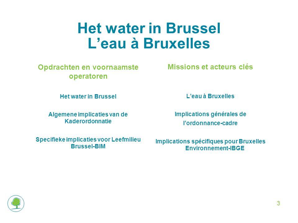 3 Het water in Brussel L'eau à Bruxelles Opdrachten en voornaamste operatoren Het water in Brussel Algemene implicaties van de Kaderordonnatie Specifieke implicaties voor Leefmilieu Brussel-BIM Missions et acteurs clés L'eau à Bruxelles Implications générales de l'ordonnance-cadre Implications spécifiques pour Bruxelles Environnement-IBGE