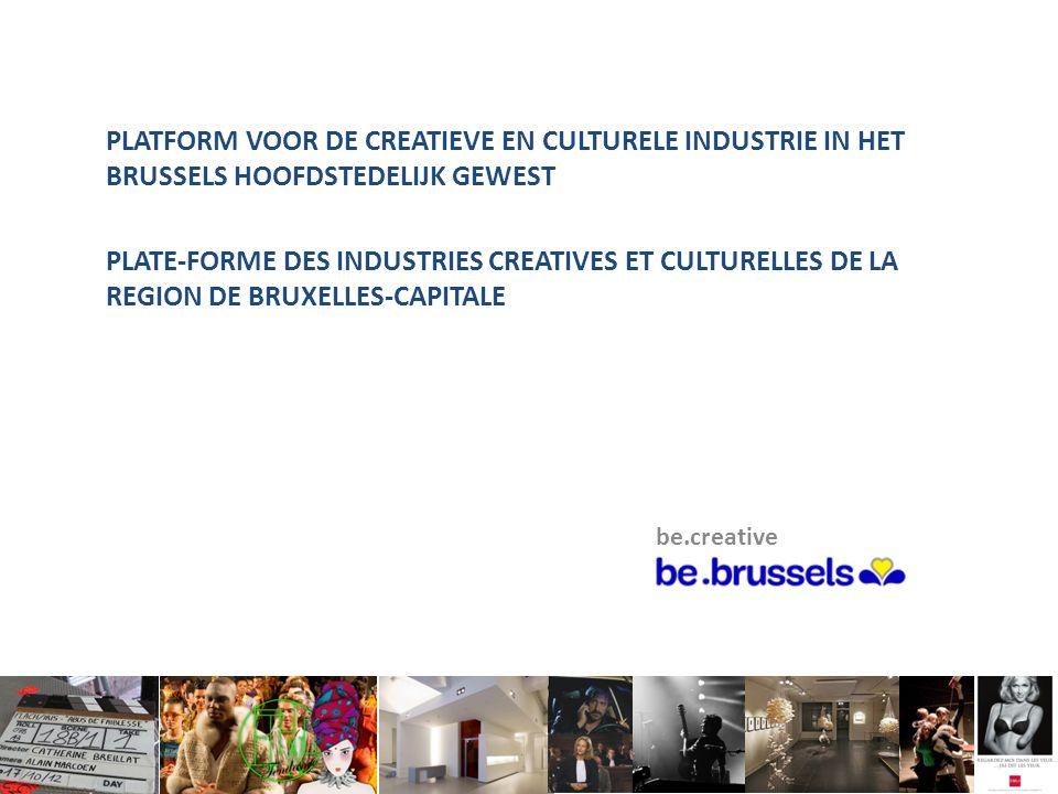 PLATFORM VOOR DE CREATIEVE EN CULTURELE INDUSTRIE IN HET BRUSSELS HOOFDSTEDELIJK GEWEST PLATE-FORME DES INDUSTRIES CREATIVES ET CULTURELLES DE LA REGION DE BRUXELLES-CAPITALE be.creative